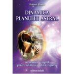 Dinamica planului astral. Un manual complet pentru calatorii in afara trupului