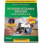 Intrebari de examen explicate 2015, pentru obtinerea permisului auto (contine CD) - Categoriile A, B, BE, A1, A2 si AM