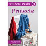 Totul despre tricotat. Proiecte, vol. 3