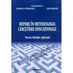 Repere in metodologia cercetarii educationale. Teorie. Modele. Aplicatii