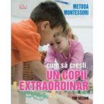 Cum sa cresti un copil extraordinar, prin metoda Montessori