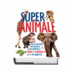 Super animale - Cele mai mari, mai rapide si mai mortale 100 de animale de pe planeta