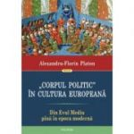Corpul politic in cultura europeana. Din Evul Mediu pana in epoca moderna