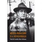 Mistica rugaciunii si a revolverului. Viata lui Corneliu Zelea Codreanu