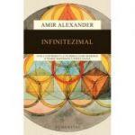 Infinitezimal - Cum a contribuit la faurirea lumii moderne o teorie matematica periculoasa