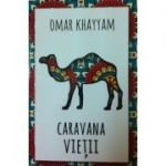 Caravana vietii. 500 de catrene (Omar Khayyam)