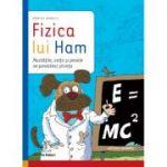 Fizica lui Ham - Mustatile, coltii si penele ne povestesc stiinta (Monica Marelli)