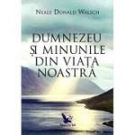 Dumnezeu si minunile din viata noastra (editie revizuita) Neale Donald Walsch