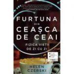 Helen Czerski - Furtuna din ceasca de ceai. Fizica vietii de zi cu zi
