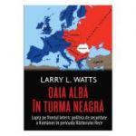 Oaia alba in turma neagra. Politica de securitate a Romaniei in perioada razboiului rece - Larry L. Watts
