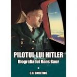 Pilotul lui Hitler. Biografia lui Hans Baur
