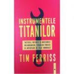 Instrumentele titanilor - Timothy Ferriss