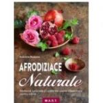 Afrodiziace Naturale. Medicina naturista si retete din plante medicinale pentru iubire -Gabriela Nedoma