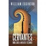 Cervantes, omul care a inventat fictiunea - William Egginton