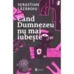 Cand Dumnezeu nu mai iubeste - Sebastian Lazaroiu