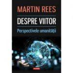 Despre viitor. Perspectivele umanității - Martin Rees