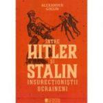 Intre Hitler si Stalin. Insurectionistii ucraineni - Alexander Gogun