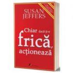Chiar daca ti-e frica actioneaza - Susan Jeffers