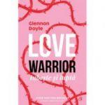 Love warrior, iubește și luptă - Glennon Doyle