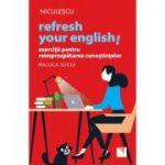 Refresh your english! Exerciții pentru reîmprospătarea cunoștințelor - Raluca Suciu