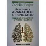 Afectiunile aparatului respirator. Medicina integrativa si terapii holistice - Ovidiu Bojor