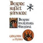 Despre suflet şi înviere. Despre învăţătura creştină - Sf. Grigore de Nyssa