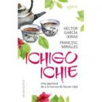 Ichigo-Ichie. Arta japoneză de a te bucura de fiecare clipă - Francesc Miralles, Hector García