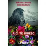 Aici te iubesc - Mihaela Camelia Nicodinescu