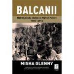 Balcanii. Naționalism, război și Marile Puteri 1804–2012 - Misha Glenny