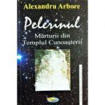 Pelerinul. Marturii din templul cunoasterii - Alexandru Arbore
