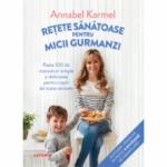 Rețete sănătoase pentru micii gurmanzi - Annabel Karmel