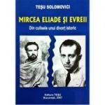 Mircea Eliade si evreii - Tesu Solomovici