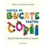 Cartea de bucate pentru copii. Rețete pentru mămici și bunici - Maria Cristea Soimu