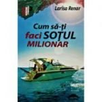 Cum sa-ti faci sotul milionar - Larisa Renar