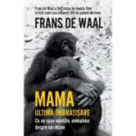 Mama. Ultima îmbrățișare. Ce ne spun emoțiile animalelor despre noi înșine - Frans de Waal