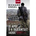 Si apoi s-a dezlănțuit iadul - Richard Engel