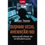 Dușmani vechi, amenințări noi. Istoria secretă a Mossad-ului din 2000 până în prezent - Gordon Thomas