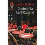 Dimineți la Cafe Rostand - Ismail Kadare