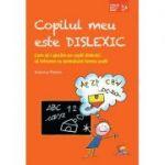 Copilul meu este dislexic. Cum sa-i ajutam pe copiii dislexici sa infrunte cu seninatate lumea scolii - Arianna Pinton