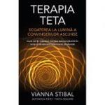 Terapia Teta. Scoaterea la lumină a convingerilor ascunse - Vianna Stibal
