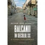 Balcanii în secolul XX. O istorie postimperială - Oliver Jens Schmitt