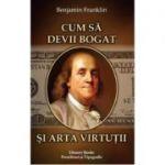 Cum sa devii bogat si arta virtutii - Benjamin Franklin