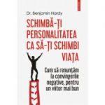 Schimba-ti personalitatea ca sa-ti schimbi viata - Benjamin Hardy