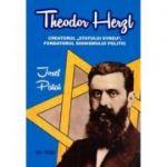 Theodor Herzl - Creatorul Statului evreu, fondatorul sionismului politic - Josef Patai