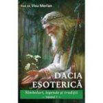 Dacia esoterica, volumul 1. Simboluri, legende si traditii - Vicu Merlan