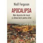 Apocalipsa. Mari dezastre din trecut și cîteva lecții pentru viitor - Niall Ferguson