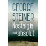 Nostalgia după absolut - George Steiner
