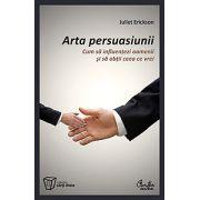 Arta persuasiunii - Cum sa influentezi oamenii si sa obtii ceea ce vrei