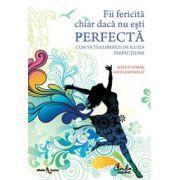 Fii fericita chiar daca nu esti perfecta - Cum sa te eliberezi de iluzia perfectiunii