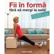 Fii in forma fara sa mergi la sala - Ghidul complet al exercitiilor de fitness pe care le poti face acasa